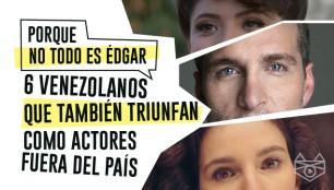6 actores venezolanos que también están triunfando como actores fuera del país